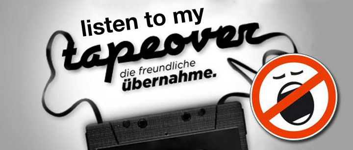 Listen to my tapeover