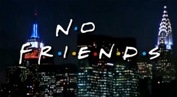 N.O  F.R.I.E.N.D.S no_friends_intro