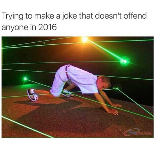 Wettkampf im Angegriffen-Fühlen trying-to-make-a-joke-that-doesnt-offend-anyone-in-2016